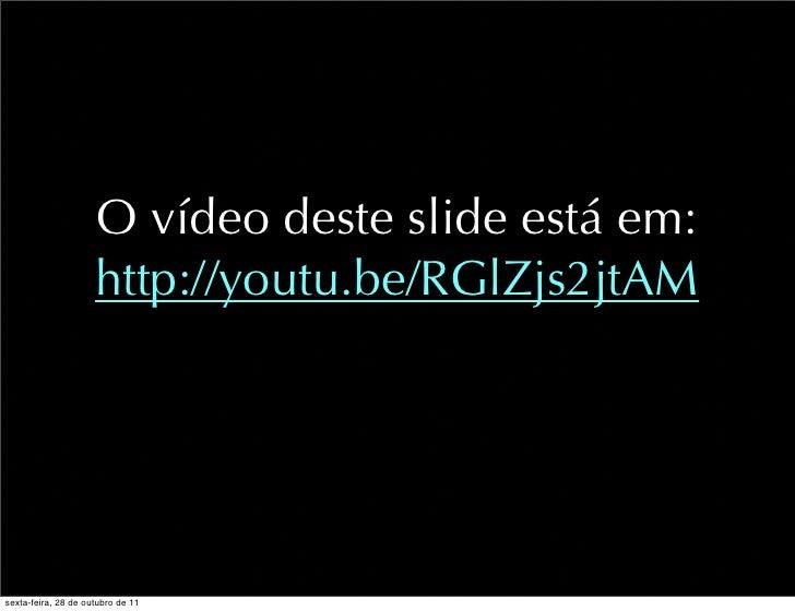 O vídeo deste slide está em:                     http://youtu.be/RGlZjs2jtAMsexta-feira, 28 de outubro de 11