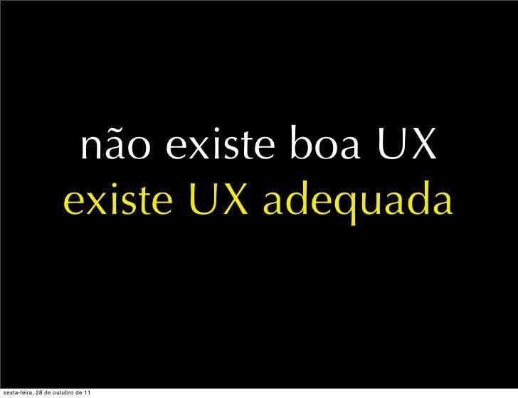 não existe boa UX                     existe UX adequadasexta-feira, 28 de outubro de 11