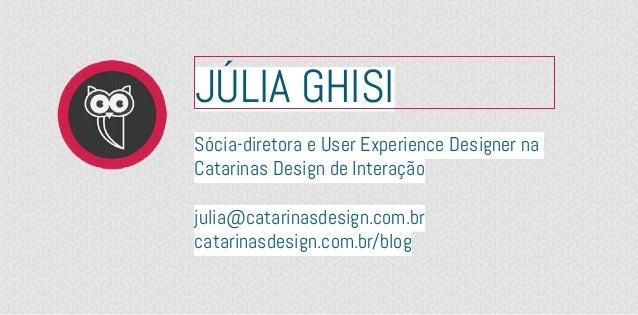 JÚLIA GHISISócia-diretora e User Experience Designer naCatarinas Design de Interaçãojulia@catarinasdesign.com.brcatarinasd...