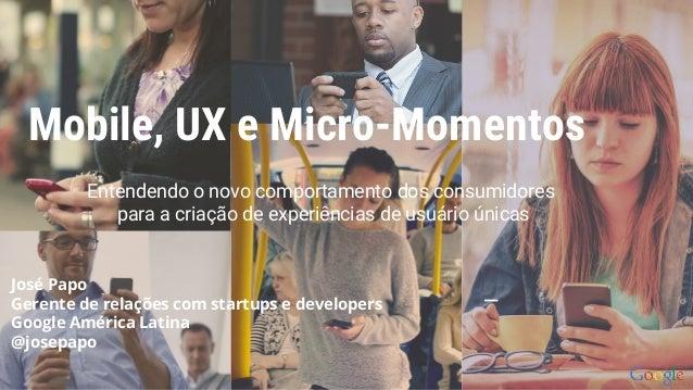 Mobile, UX e Micro-Momentos Entendendo o novo comportamento dos consumidores para a criação de experiências de usuário úni...