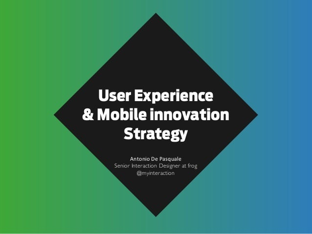 User Experience & Mobile innovation Strategy Antonio	   De	   Pasquale Senior Interaction Designer at frog @myinteraction