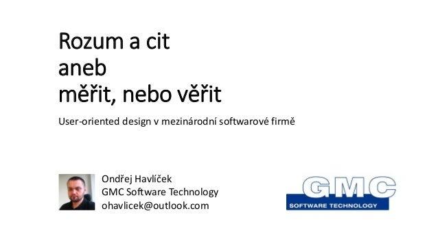 Rozum a cit aneb měřit, nebo věřit User-oriented design v mezinárodní softwarové firmě Ondřej Havlíček GMC Software Techno...