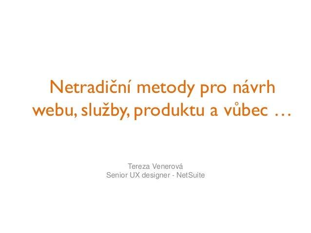 Netradiční metody pro návrh webu, služby, produktu a vůbec … Tereza Venerová Senior UX designer - NetSuite