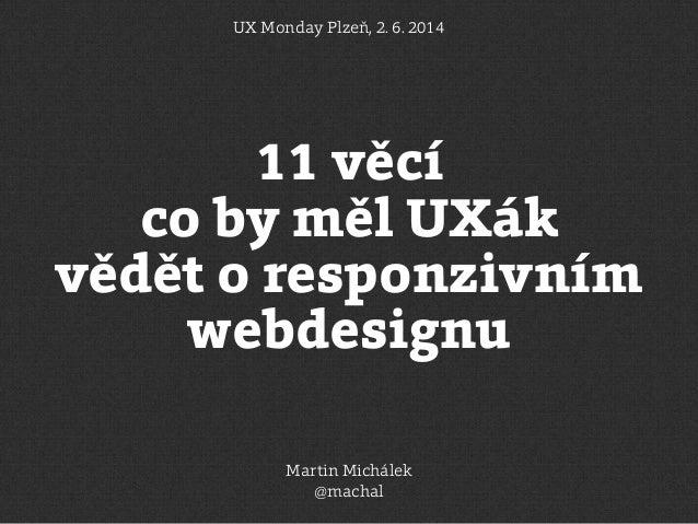 11 věcí co by měl UXák vědět o responzivním webdesignu UX Monday Plzeň, 2. 6. 2014 Martin Michálek @machal