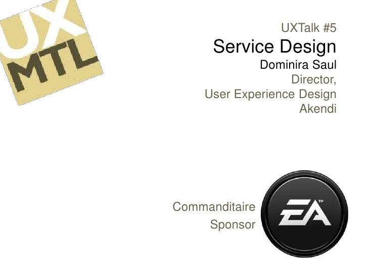 UXTalk #5Service DesignDominira SaulDirector, User Experience DesignAkendi<br />Commanditaire<br />Sponsor<br />