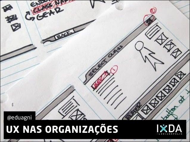 UX NAS ORGANIZAÇÕES @eduagni