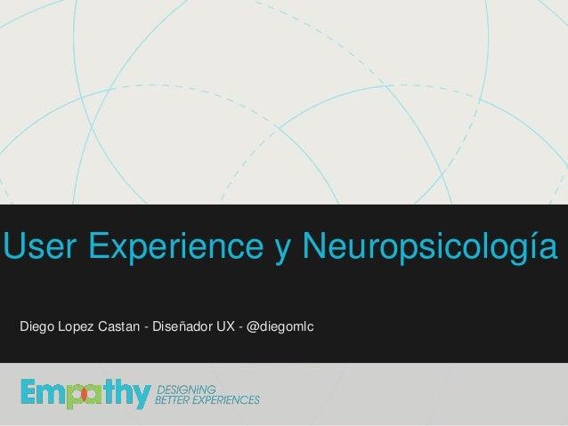 Diego López Castán - Introducción a UX - UTN User Experience y Neuropsicología Diego Lopez Castan - Diseñador UX - @diegom...