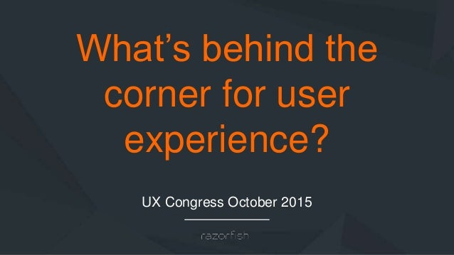 What's behind the corner for user experience? UX Congress October 2015