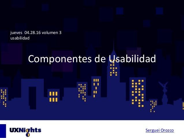 ComponentesdeUsabilidad jueves04.28.16volumen3 usabilidad SergueiOrozco