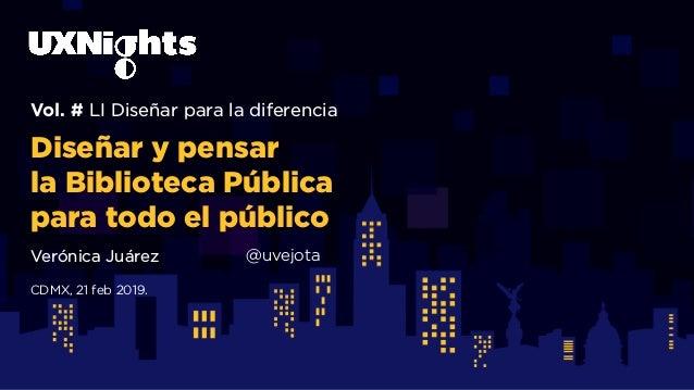 Vol. # LI Diseñar para la diferencia Diseñar y pensar la Biblioteca Pública para todo el público Verónica Juárez @uvejota ...