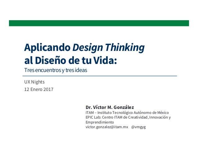 Aplicando Design Thinking al Diseño de tu Vida: Tresencuentrosytresideas UX Nights 12 Enero 2017 Dr. Víctor M. González IT...