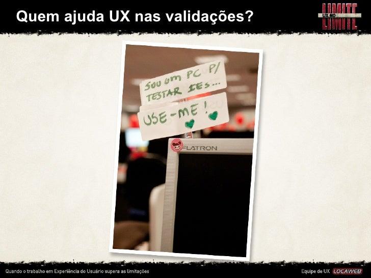 Quem ajuda UX nas validações?• Temos um jovem aprendiz que nos ajuda a testar e também o    supor...