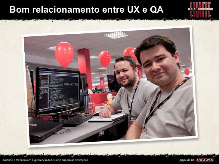 Bom relacionamento entre UX e QA• É muito importante fazer amizade com o profissional de QA,    para ...