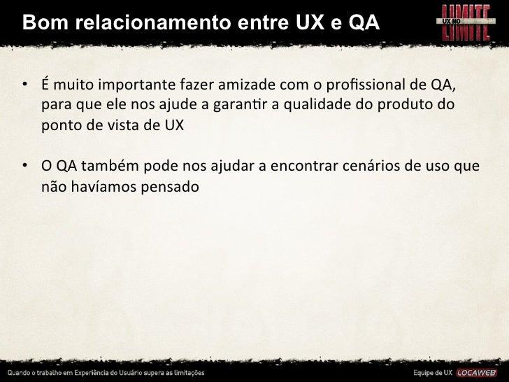 Aprendizados• Interação perfeita, mas não desenvolvida não   entrega valor• UX participa do processo todo e valida no fi...