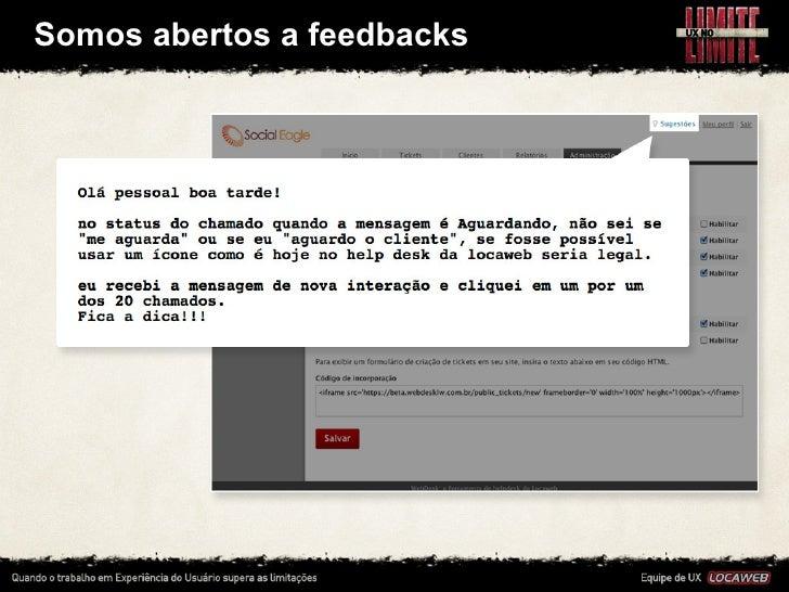 Somos abertos a feedbacks• Acompanhamos diariamente o feedback de clientes: temos uma    ferramenta pró...