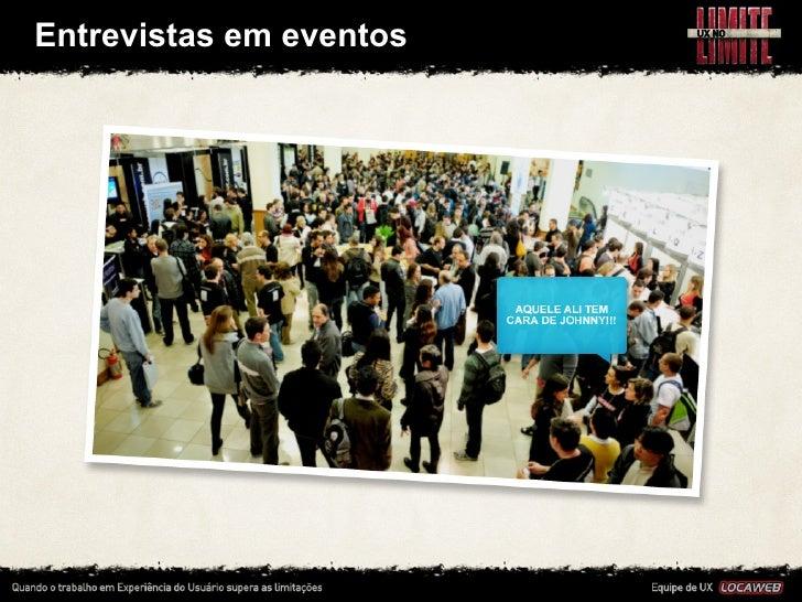 Entrevistas em eventos• Aproveitamos todas as oportunidades de contato com usuários,    para conhecê-‐...