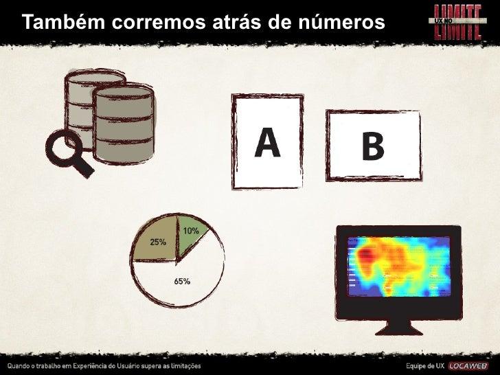 Também corremos atrás de números• Fazemos testes A/B, consultamos dados de uso direto no banco,    pe...
