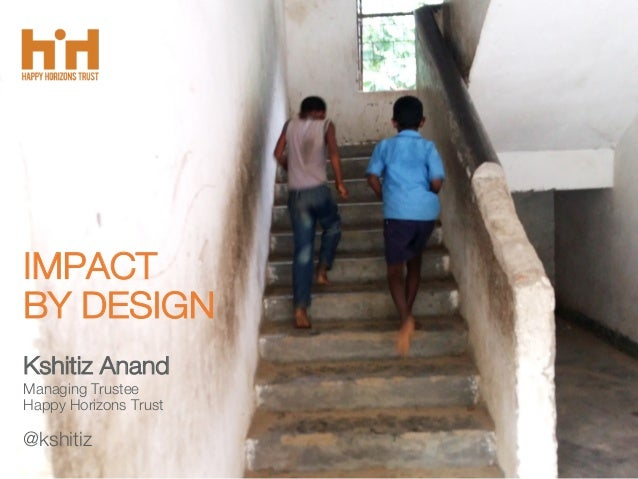 IMPACT BY DESIGN Kshitiz Anand Managing Trustee Happy Horizons Trust @kshitiz