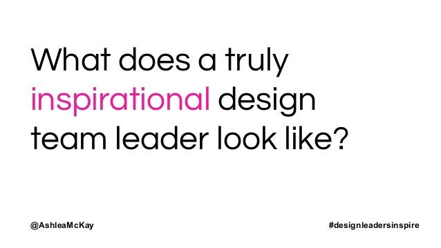 WHAT DOES A TRULY INSPIRATIONAL DESIGN TEAM LEADER LOOK LIKE?