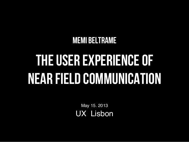 Memi BeltrameThe User experience ofNear Field CommunicationMay 15. 2013UX Lisbon