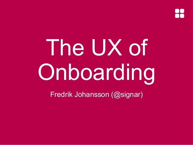 The UX of Onboarding Fredrik Johansson (@signar)