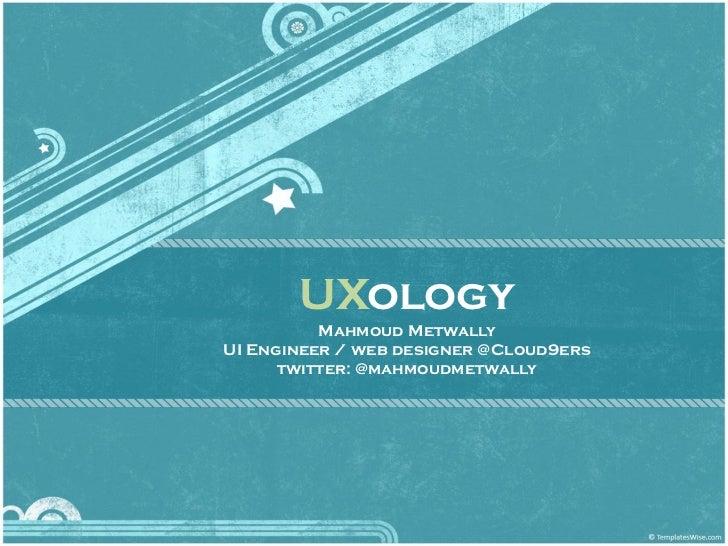 UXology          Mahmoud MetwallyUI Engineer / web designer @Cloud9ers      twitter: @mahmoudmetwally