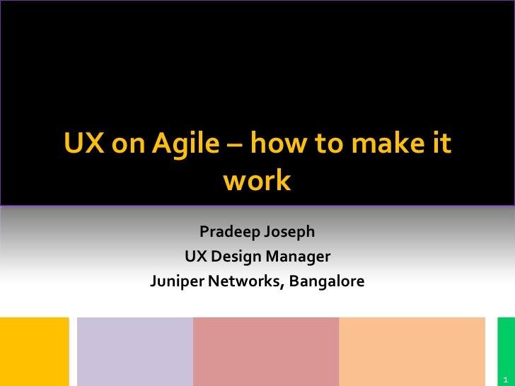 UX on Agile – how to make it           work            Pradeep Joseph          UX Design Manager      Juniper Networks, Ba...
