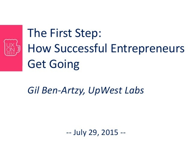 The First Step: How Successful Entrepreneurs Get Going Gil Ben-Artzy, UpWest Labs -- July 29, 2015 --