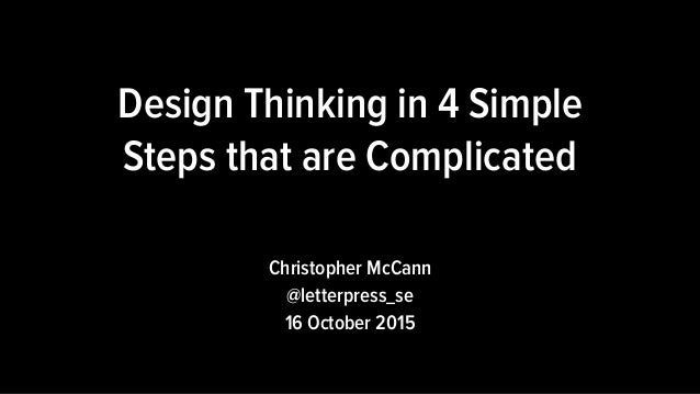 Christopher McCann @letterpress_se 16 October 2015 Design Thinking in 4 Simple Steps that are Complicated