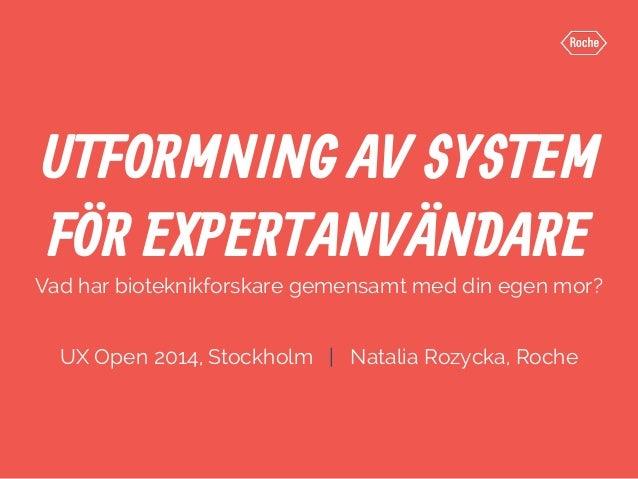 UTFORMNING AV SYSTEM  FÖR EXPERTANVÄNDARE  Vad har bioteknikforskare gemensamt med din egen mor?  UX Open 2014, Stockholm ...