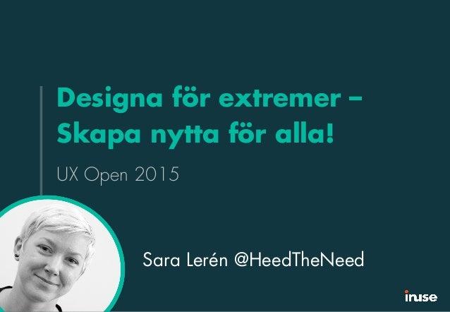 Designa för extremer – Skapa nytta för alla! UX Open 2015 Sara Lerén @HeedTheNeed
