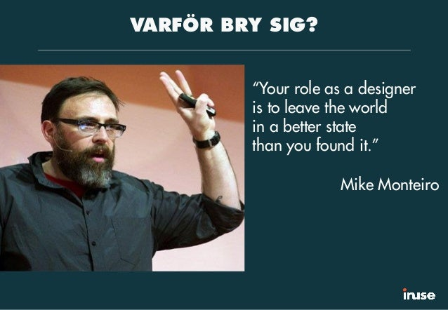 """VARFÖR BRY SIG? """"Your role as a designer is to leave the world in a better state than you found it."""" Mike Monteiro"""