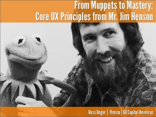 From Muppets to Mastery: Core UX Principles from Mr. Jim Henson  Russ Unger | @russu | GE Capital Americas