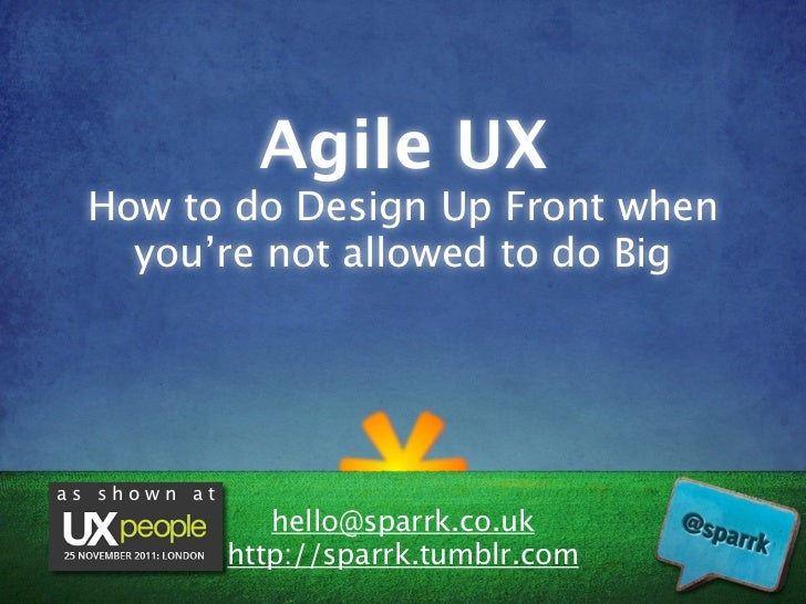 Agile UX  How to do Design Up Front when    you're not allowed to do Bigas shown at                 hello@sparrk.co.uk    ...