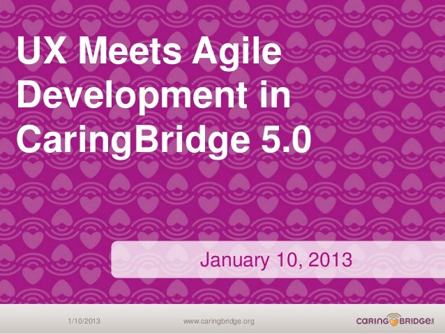 UX Meets AgileDevelopment inCaringBridge 5.0                  January 10, 2013  1/10/2013   www.caringbridge.org