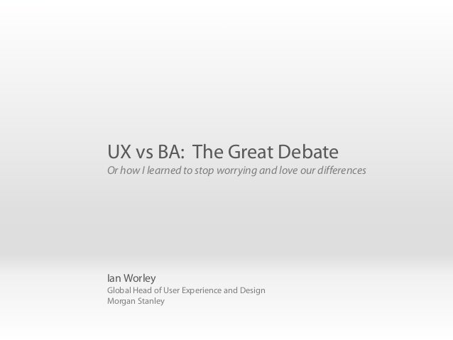 Ian Worley Global Head of User Experience and Design Morgan Stanley UX vs BA: The Great Debate Or how I learned to stop wo...