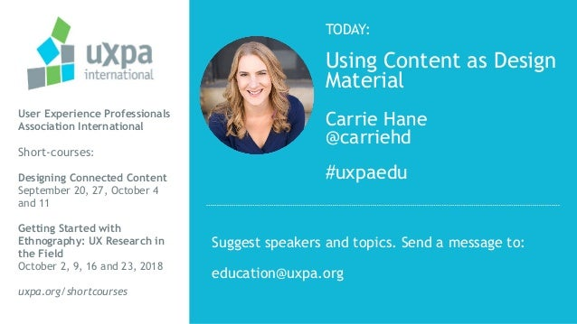 TODAY: Using Content as Design Material Carrie Hane @carriehd #uxpaedu User Experience Professionals Association Internati...