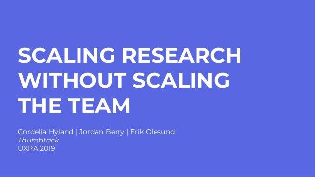 SCALING RESEARCH WITHOUT SCALING THE TEAM Cordelia Hyland | Jordan Berry | Erik Olesund Thumbtack UXPA 2019