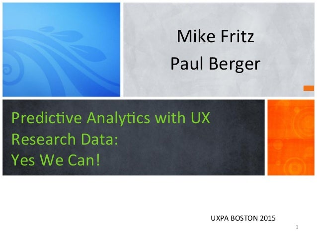 Predic've  Analy'cs  with  UX     Research  Data:   Yes  We  Can!   Mike  Fritz   Paul  Berger ...