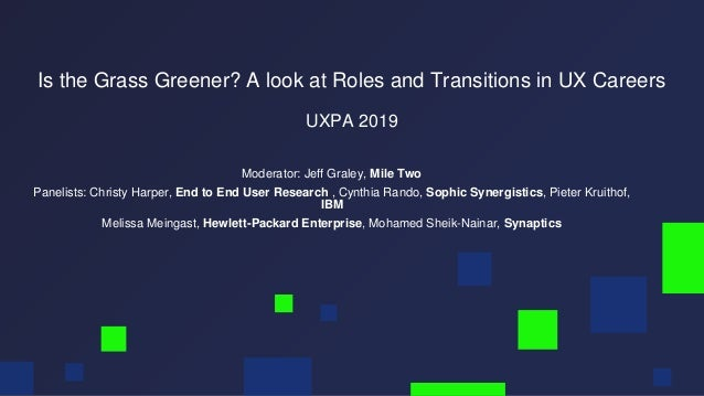 Is the Grass Greener? A look at Roles and Transitions in UX Careers UXPA 2019 Moderator: Jeff Graley, Mile Two Panelists: ...