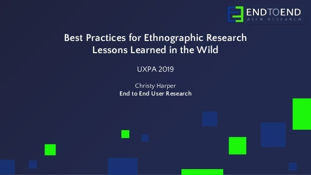 Best Practices for Ethnographic Research Lessons Learned in the Wild UXPA 2019 Christy Harper End to End User Research
