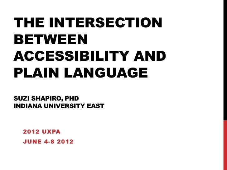 THE INTERSECTIONBETWEENACCESSIBILITY ANDPLAIN LANGUAGESUZI SHAPIRO, PHDINDIANA UNIVERSITY EAST  2012 UXPA  JUNE 4-8 2012