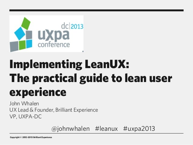 Copyright © 2012-2013 Brilliant Experience Implementing LeanUX: The practical guide to lean user experience John Whalen UX...