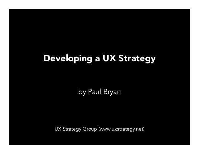 Developing a UX Strategy by Paul Bryan UX Strategy Group (www.uxstrategy.net)