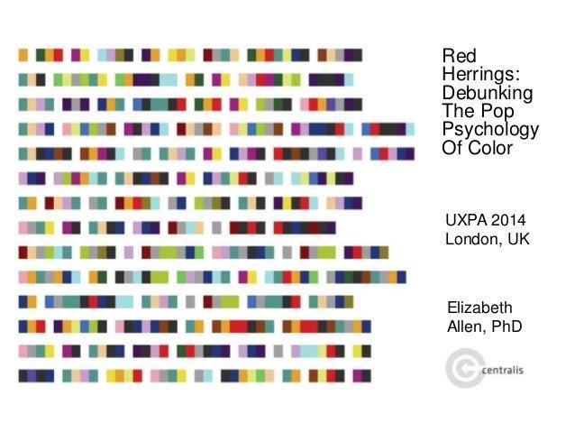 Red Herrings: Debunking The Pop Psychology Of Color UXPA 2014 London, UK Elizabeth Allen, PhD