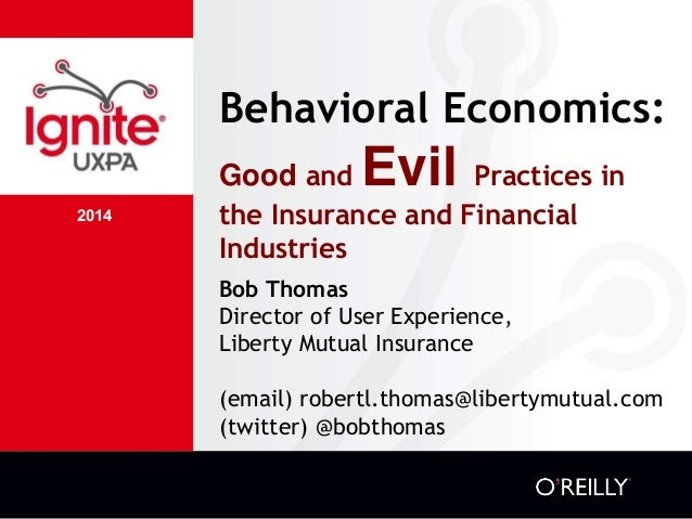 2014 Behavioral Economics: Good and Evil Practices in the Insurance and Financial Industries Bob Thomas Director of User E...