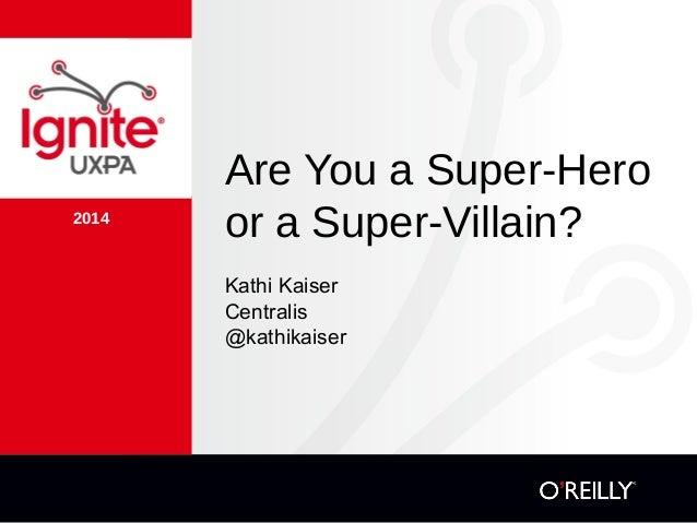 2014 Are You a Super-Hero or a Super-Villain? Kathi Kaiser Centralis @kathikaiser