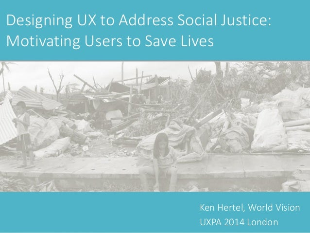 Ken Hertel, World Vision UXPA 2014 London Designing UX to Address Social Justice: Motivating Users to Save Lives
