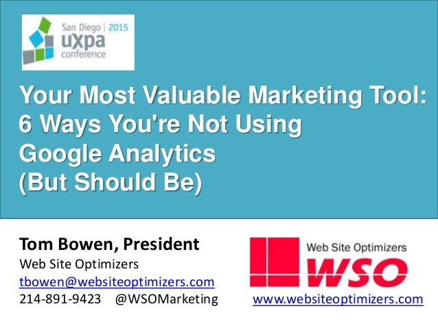 Your Most Valuable Marketing Tool: 6 Ways You're Not Using Google Analytics (But Should Be) Tom Bowen, President Web Site ...
