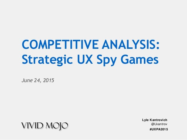#UXPA2015 Lyle Kantrovich @Lkantrov June 24, 2015 COMPETITIVE ANALYSIS: Strategic UX Spy Games
